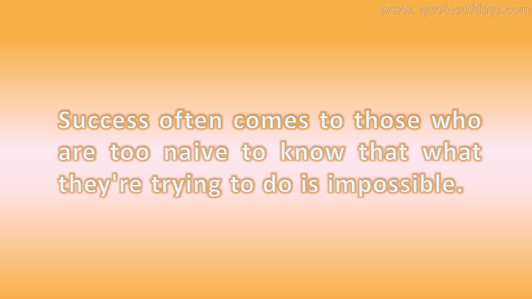 Success often comes to those who are too naive to know that what they're trying to do is impossible.