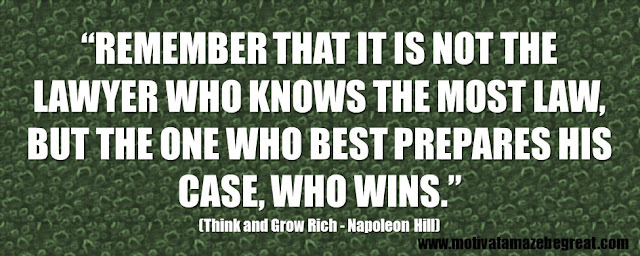 "56 Best Think And Grow Rich Quotes by Napoleon Hill: ""Remember that it is not the lawyer who knows the most law, but the one who best prepares his case, who wins."""