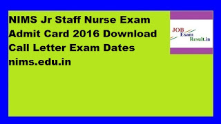 NIMS Jr Staff Nurse Exam Admit Card 2016 Download Call Letter Exam Dates nims.edu.in