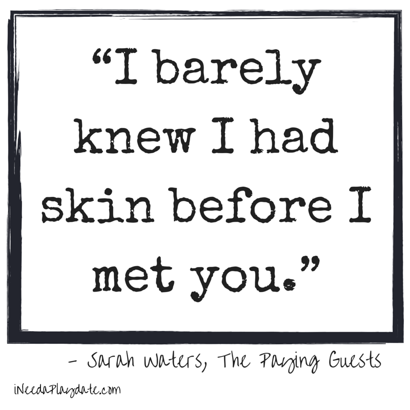 """I barely knew I had skin before I met you."" Sarah Waters, The Paying Guests"