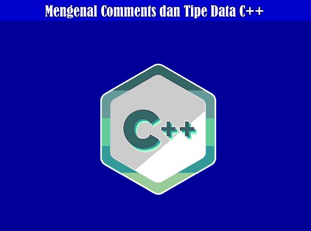 Memahami Comments dan Tipe Data (Data Types) Pada Pemrograman C++
