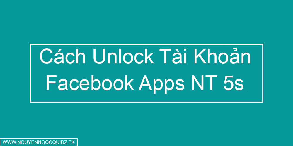 Cách Unlock Tài Khoản Facebook Apps Nguyên Thủy 5s