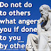Do not do to others what angers you if done to you by others. ~Socrates