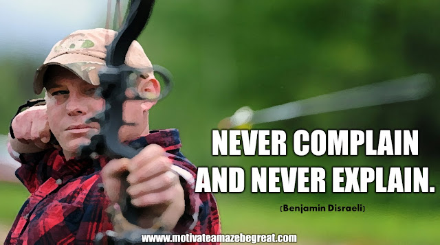 "The Meaning Behind 31 Motivational Quotes: ""Never complain and never explain."" - Benjamin Disraeli"