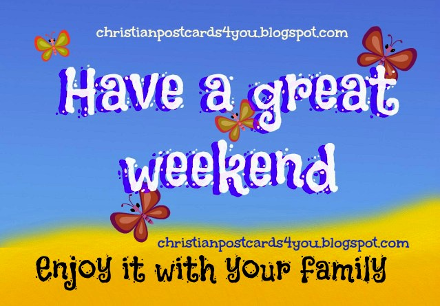 Have a great weekend. Enjoy it with family. Weekend greetings for facebook friends, whatsapp, pin. Happy weekend. Share with family and friends. Christian greetings poscards, free cards for sharing and label friends.