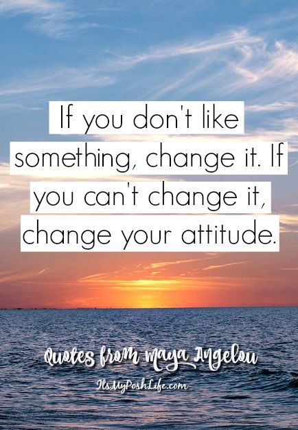 If you don't like something ,change it. If you can't change it, change your attitude