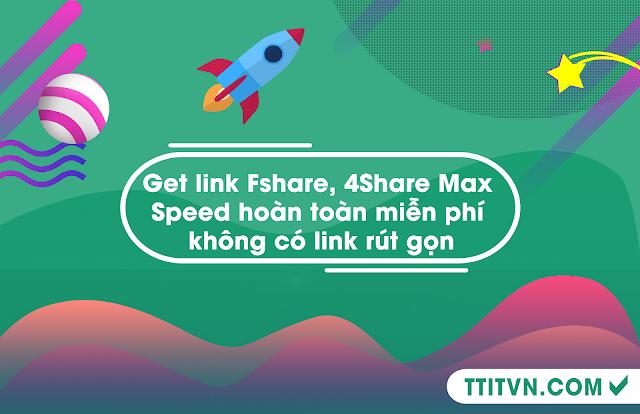 Get link Fshare, 4Share Max Speed hoàn toàn miễn phí không có link rút gọn