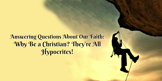 Be Prepared to answer questions about our faith: Why are there so many Christian hypocrites?
