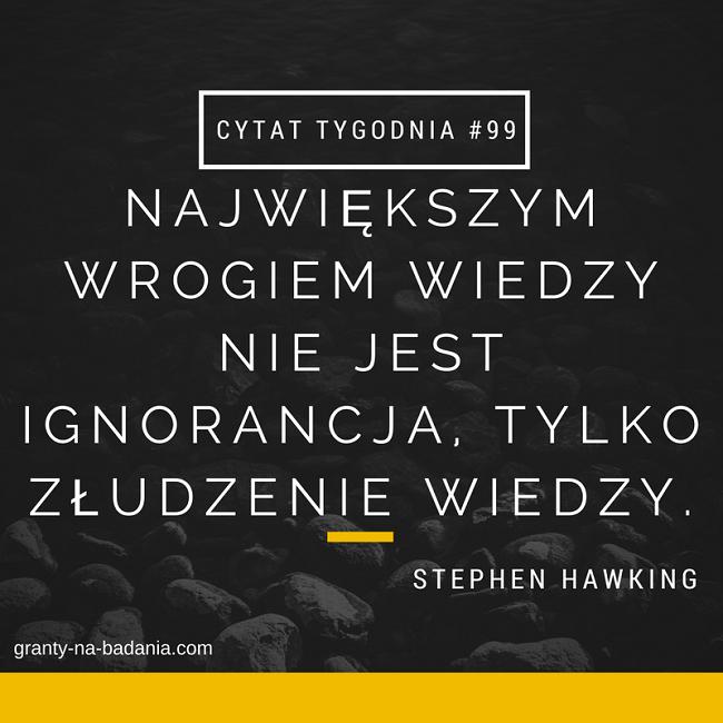 Największym wrogiem wiedzy nie jest ignorancja, tylko złudzenie wiedzy - Stephen Hawking