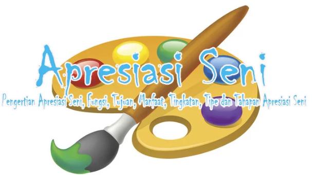 Pengertian Apresiasi Seni, Fungsi, Tujuan, Manfaat, Tingkatan, Tipe dan Tahapan Apresiasi Seni Lengkap
