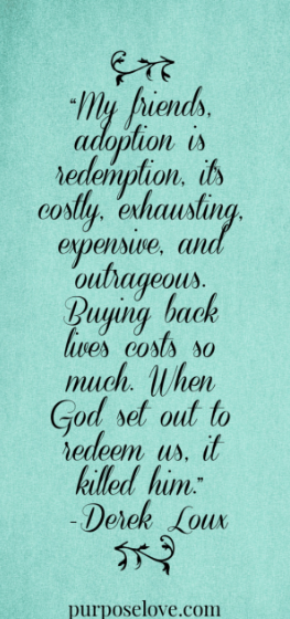 My friends, adoption is redemption, its costly, exhausting, expensive, and outrageous. Buying back lives costs so much. When God set out to redeem us, it killed him. -Derek Loux