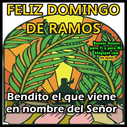 FELIZ DOMINGO  DE RAMOS  Bendito el que viene  en nombre del Señor