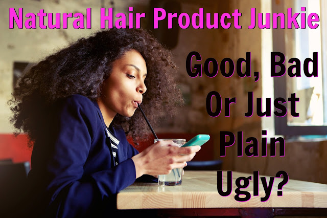 Natural Hair Product Junkie: Good, Bad Or Just Plain Ugly?