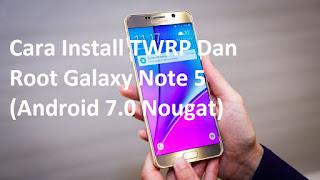 Cara Install TWRP Dan Root Galaxy Note 5