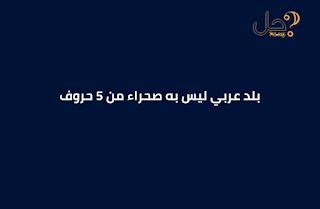 بلد عربي ليس به صحراء من 5 حروف لغز 45 فطحل