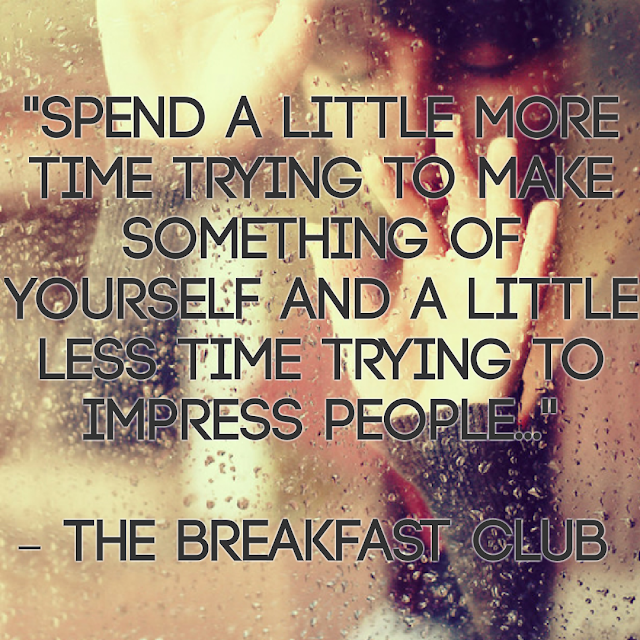 Spend a little more time trying to make something of yourself and a little less time trying to impress people. -The Breakfast Club