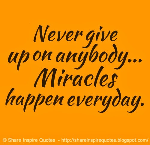 Never Give Up On Anybody Miracles Happen Everyday Share