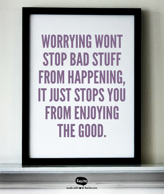 Worrying wont stop bad stuff from happening,   it just stops you from enjoying the good.