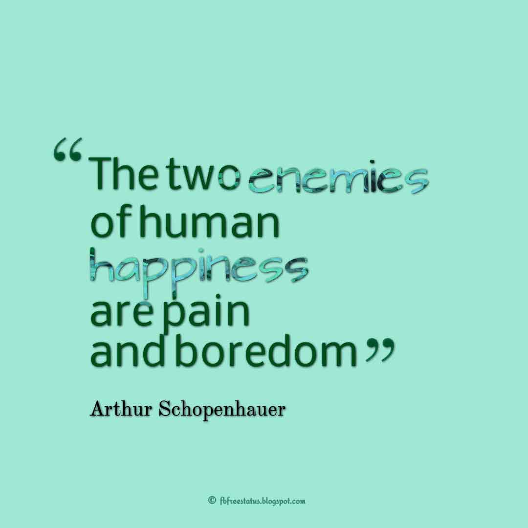 """The two enemies of human happiness are pain and boredom."" – Arthur Schopenhauer ,Quotes about happiness"