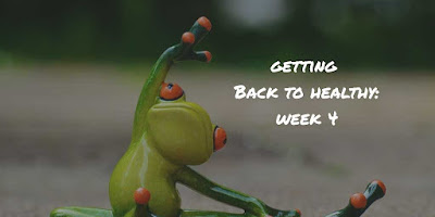 getting back to healthy week 4