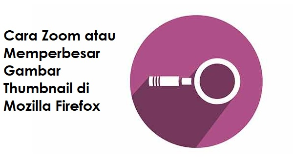 Cara Zoom atau Memperbesar Foto dan Video Thumbnail di Mozilla Firefox