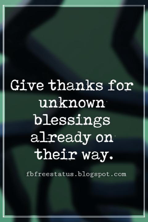 Inspirational Thanksgiving Quotes, Give thanks for unknown blessings already on their way.