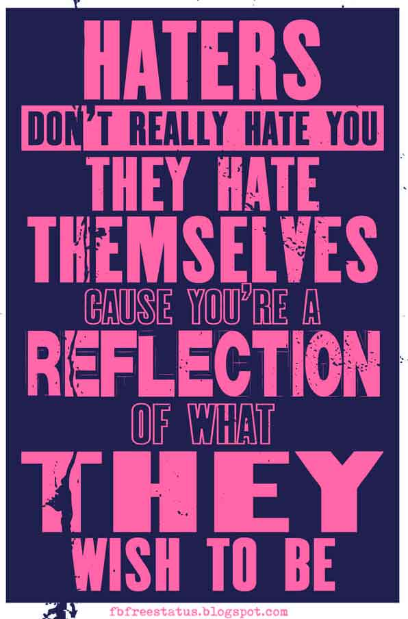Haters don't really hate you, they hate themselves; cause you're a reflection of what they wish to be