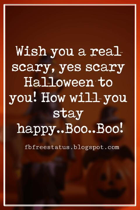 Halloween Greetings Card Messages Wishes, Wish you a real scary, yes scary Halloween to you! How will you stay happy..Boo..Boo!