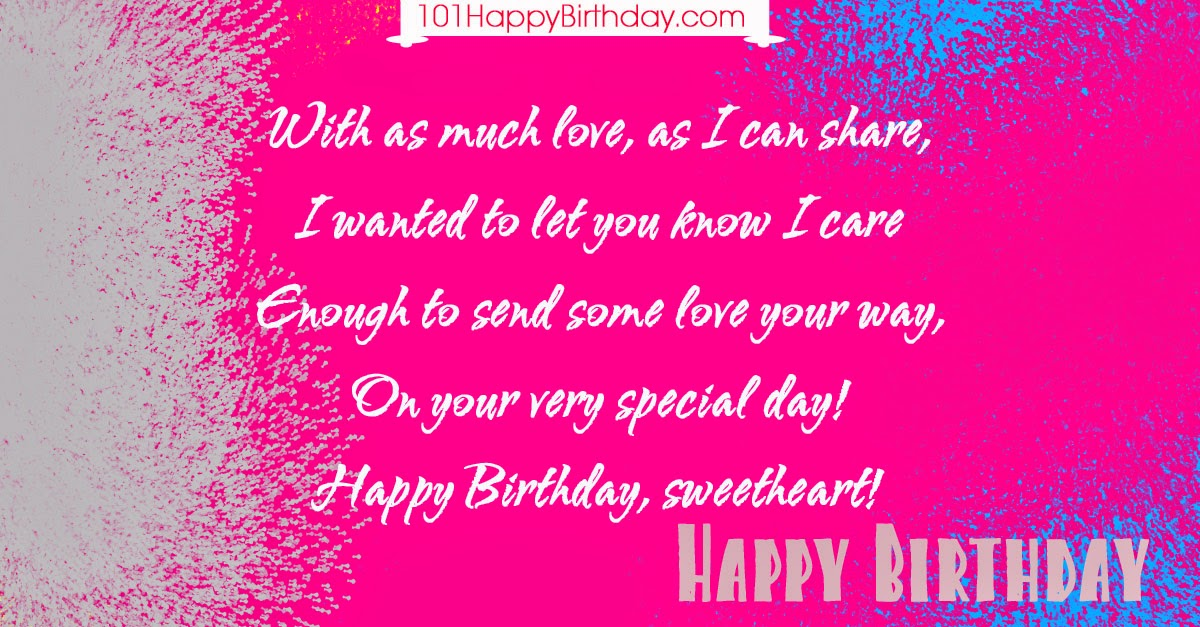 With as much love, as I can share, I wanted to let you know I care Enough to send some love your way, On your very special day! Happy Birthday, sweetheart