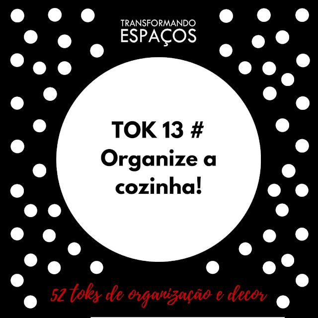 Tok 13 - Organize a cozinha! | Desafio 52 toks de organização e decor