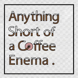 Anything Short Of A Coffee Enema