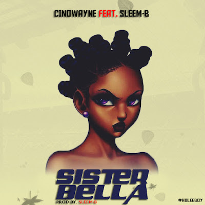 #MUSIC: SISTER BELLA- CINOWAYNE ft SLEEM-B