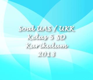 Soal UAS / UKK Kelas 5 SD Kurikulum 2013