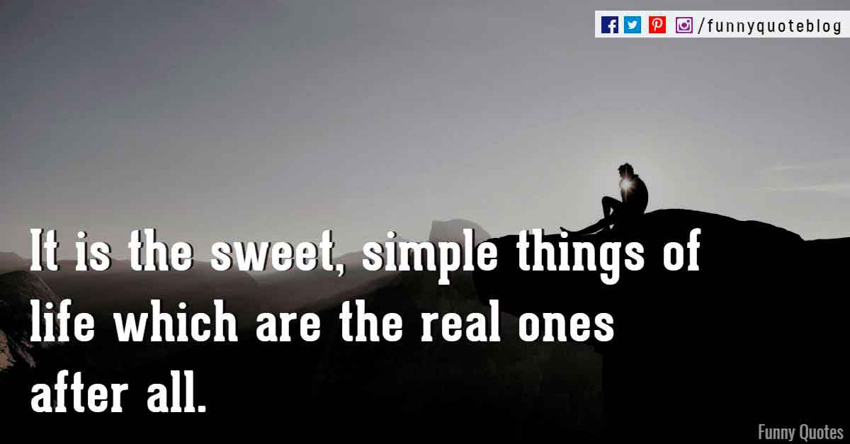 It is the sweet, simple things of life which are the real ones after all. ― Laura Ingalls Wilder Quote