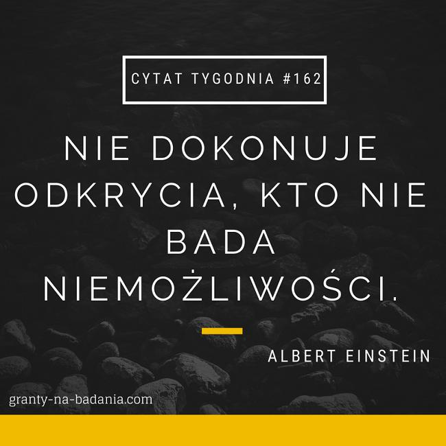 Nie dokonuje odkrycia, kto nie bada niemożliwości – Albert Einstein