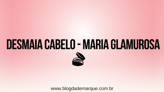 Blog da Demarque - Madarro cosmeticos - Maria Glamurosa - Desmaia Cabelo
