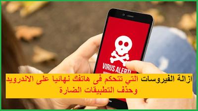 ازالة الفيروسات التي تتحكم فى هاتفك نهائيا على الاندرويد وحذف التطبيقات الضارة