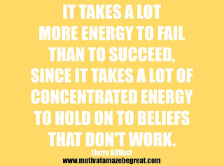 "Featured in our 25 Inspirational Quotes About Beliefs article: ""It takes a lot more energy to fail than to succeed, since it takes a lot of concentrated energy to hold on to beliefs that don't work."" - Jerry Gillies"