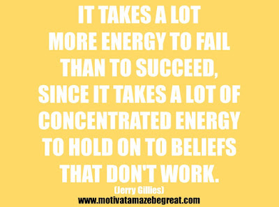 "25 Belief Quotes For Self-Improvement And Success: ""It takes a lot more energy to fail than to succeed, since it takes a lot of concentrated energy to hold on to beliefs that don't work."" - Jerry Gillies"
