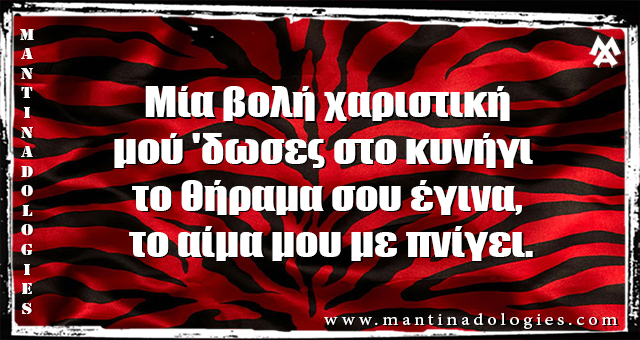 Μαντινάδες - Μία βολή χαριστική μού 'δωσες στο κυνήγι   το θήραμα σου έγινα, το αίμα μου με πνίγει.