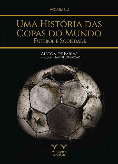 Uma História das Copas do Mundo, futebol e sociedade - Airton de Farias