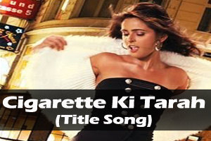 Cigarette Ki Tarah (Title Song)