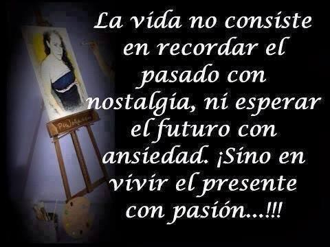 La vida no consiste en recordar el pasado con nostalgia, ni esperar el futuro con ansiedad. ¡Sino en vivir el presente con pasión!.