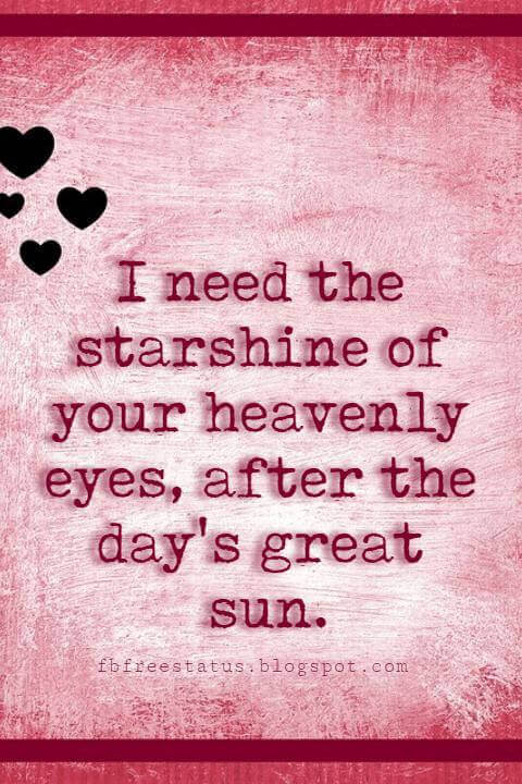 Happy Valentines Day Quotes, I need the starshine of your heavenly eyes, after the day's great sun.