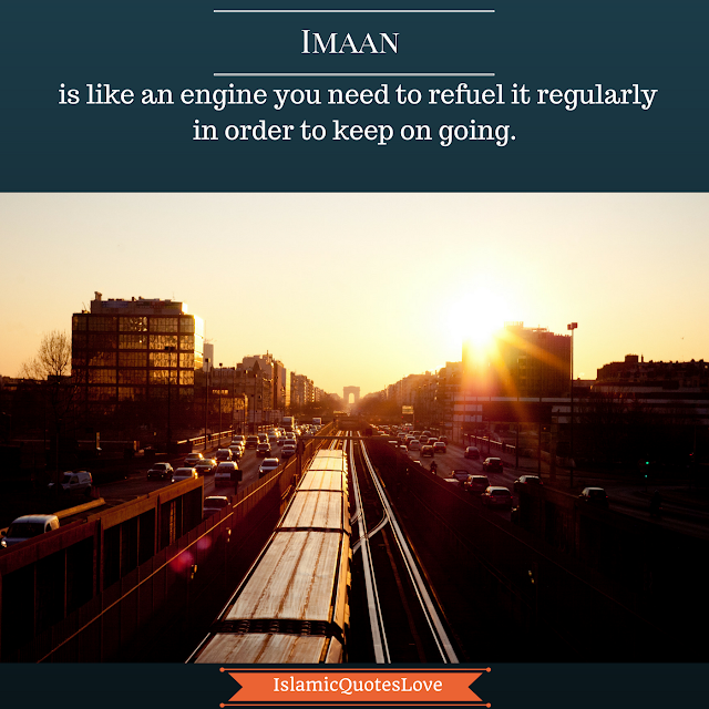 Imaan is like an engine you need to refuel it regularly in order to keep on going.