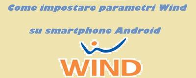Come impostare parametri Wind su smartphone Android: TUTORIAL