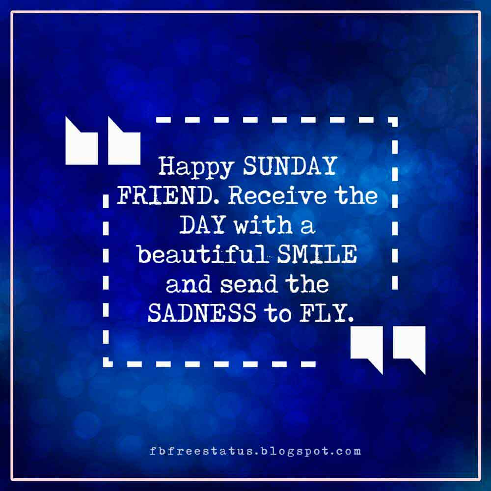 Happy SUNDAY FRIEND. Receive the DAY with a beautiful SMILE and send the SADNESS to FLY.