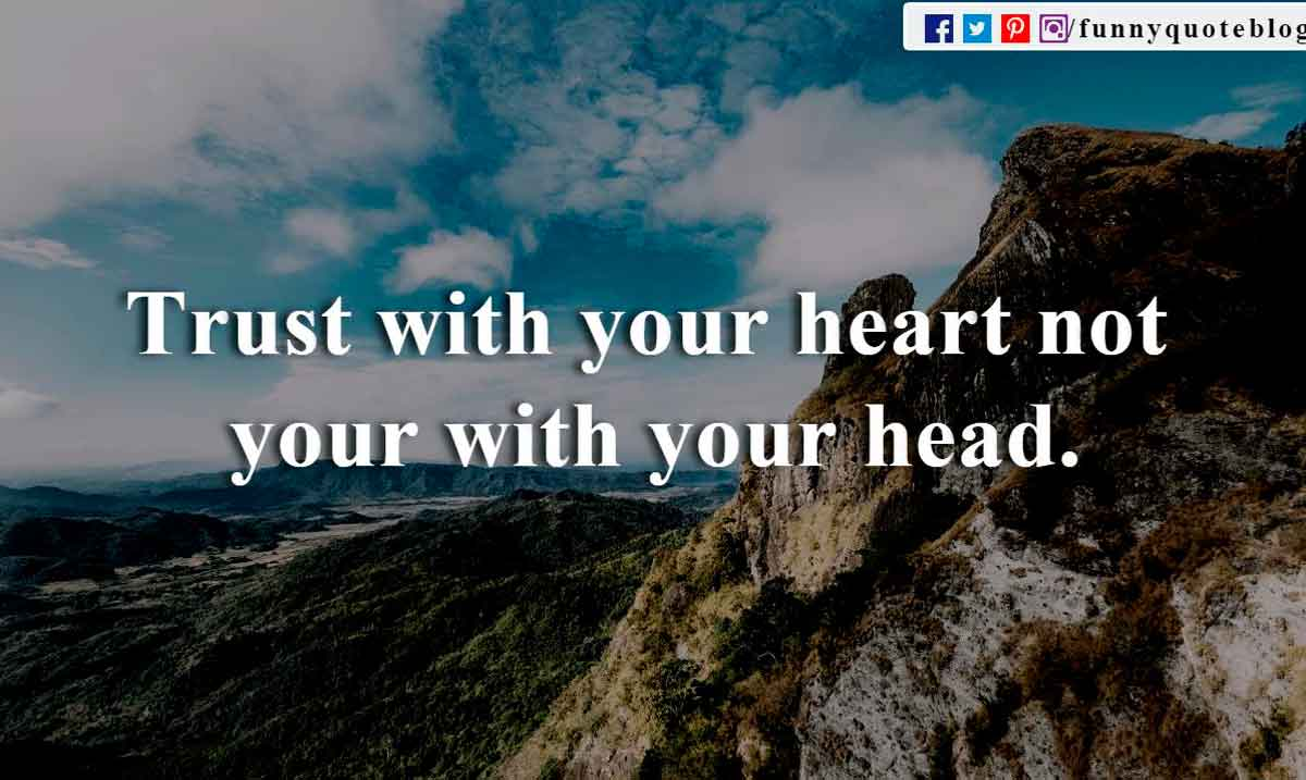 Trust with your heart not your with your head.