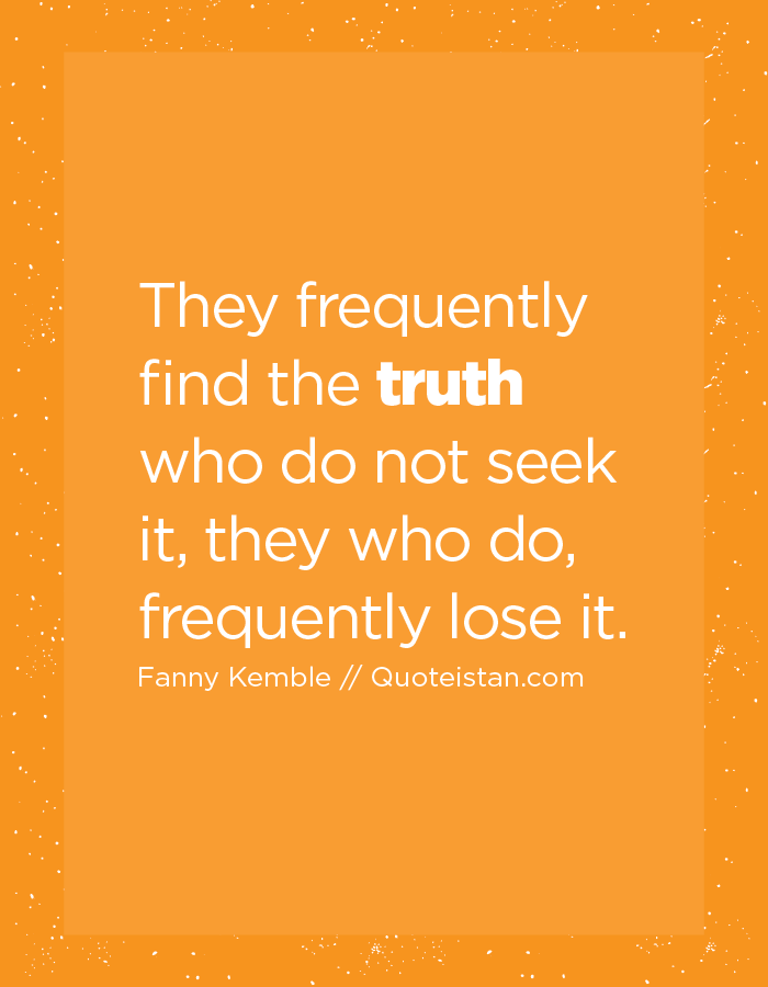 They frequently find the truth who do not seek it, they who do, frequently lose it.