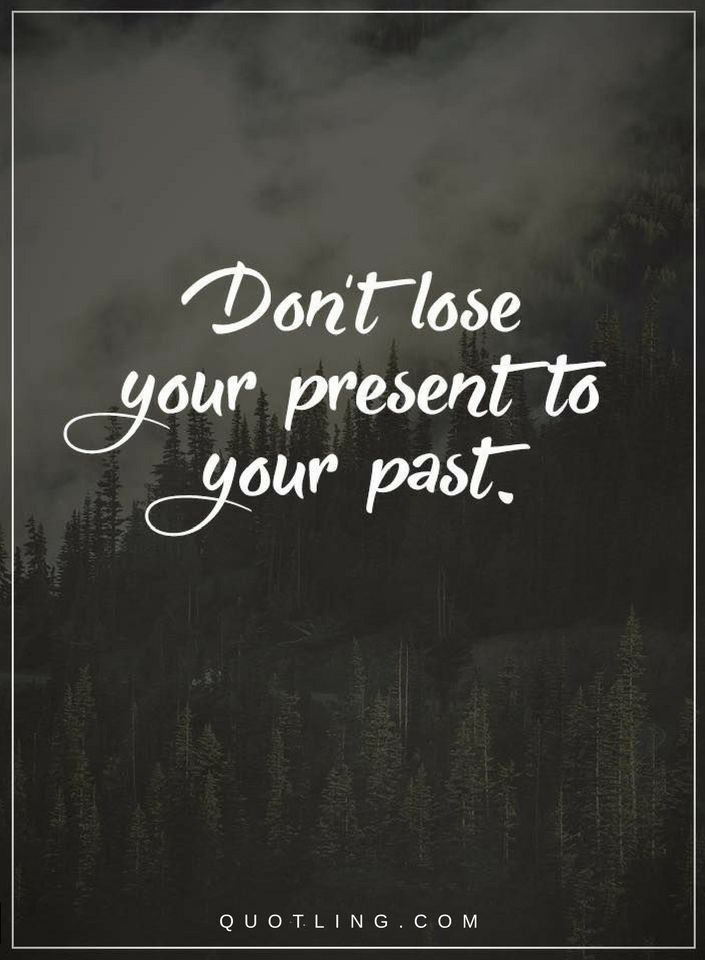 Dont Lose Your Present To Your Past Quotes About Past And Present